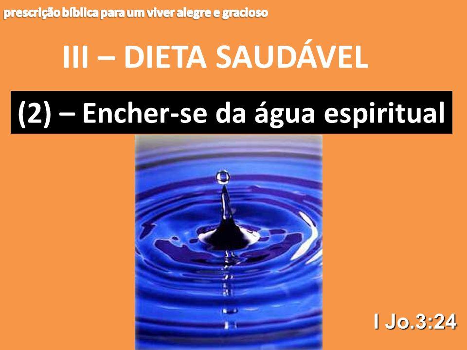 III – DIETA SAUDÁVEL (2) – Encher-se da água espiritual I Jo.3:24