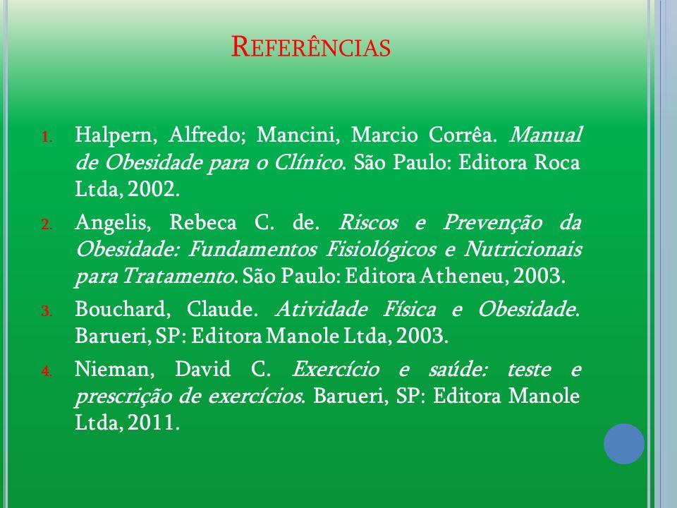 Referências Halpern, Alfredo; Mancini, Marcio Corrêa. Manual de Obesidade para o Clínico. São Paulo: Editora Roca Ltda, 2002.