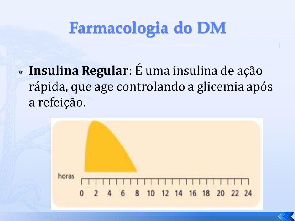 Farmacologia do DM Insulina Regular: É uma insulina de ação rápida, que age controlando a glicemia após a refeição.