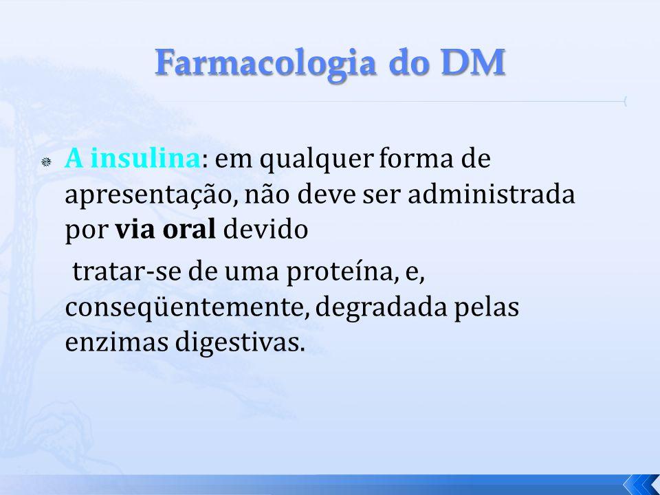 Farmacologia do DM A insulina: em qualquer forma de apresentação, não deve ser administrada por via oral devido.