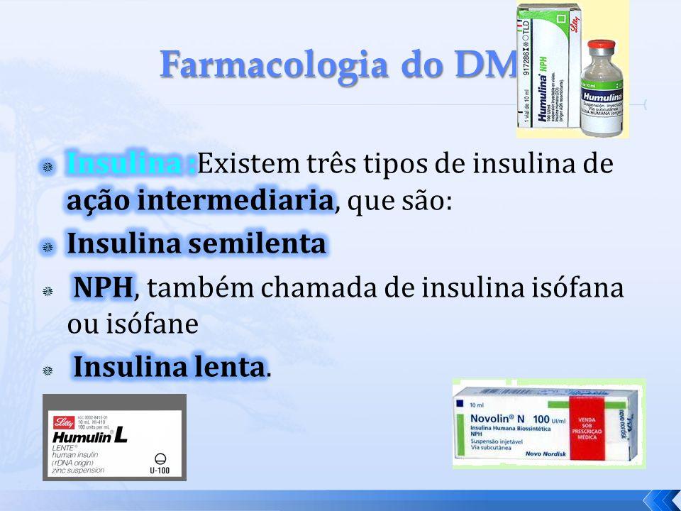 Farmacologia do DM Insulina :Existem três tipos de insulina de ação intermediaria, que são: Insulina semilenta.