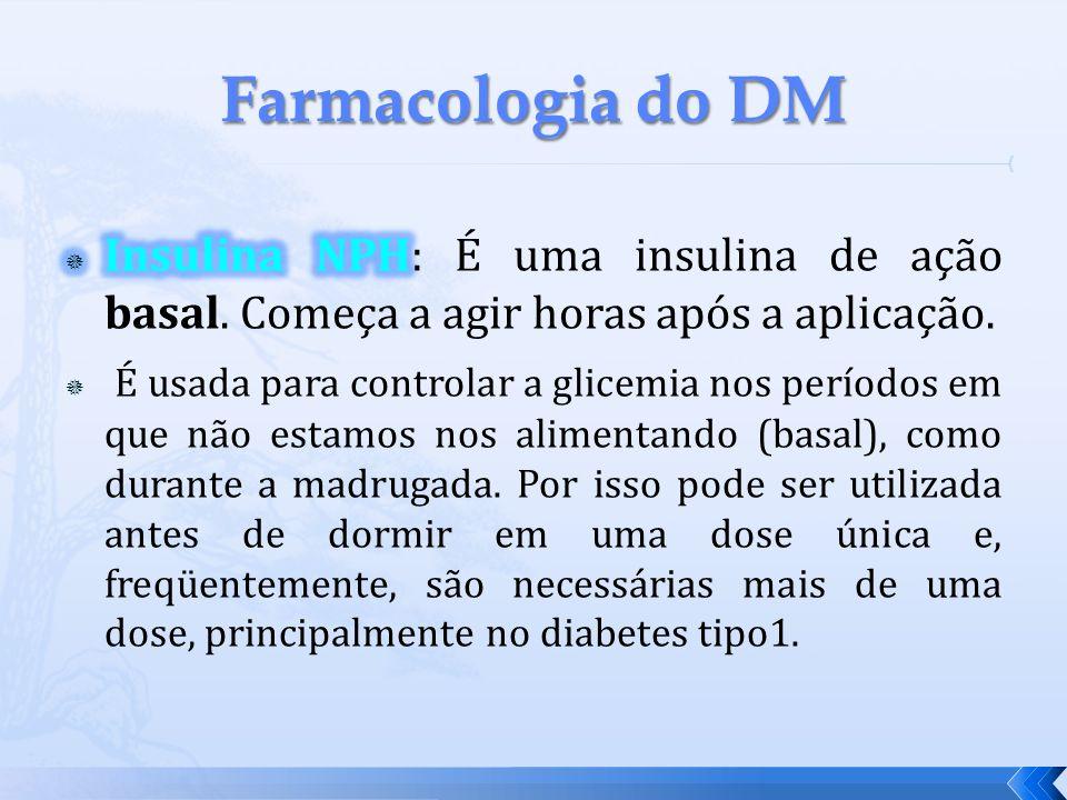 Farmacologia do DM Insulina NPH: É uma insulina de ação basal. Começa a agir horas após a aplicação.