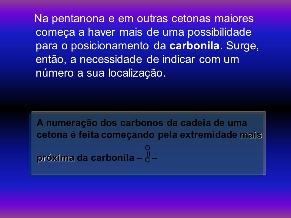 Na pentanona e em outras cetonas maiores começa a haver mais de uma possibilidade para o posicionamento da carbonila. Surge, então, a necessidade de indicar com um número a sua localização.
