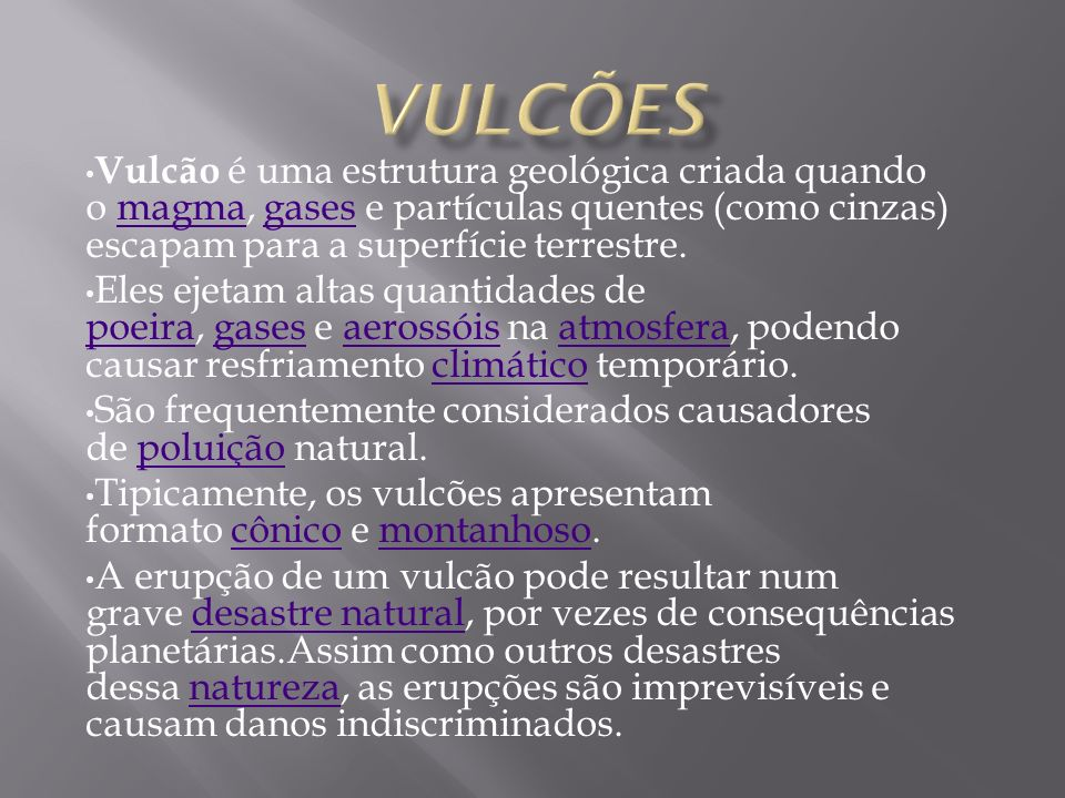 Vulcões Vulcão é uma estrutura geológica criada quando o magma, gases e partículas quentes (como cinzas) escapam para a superfície terrestre.
