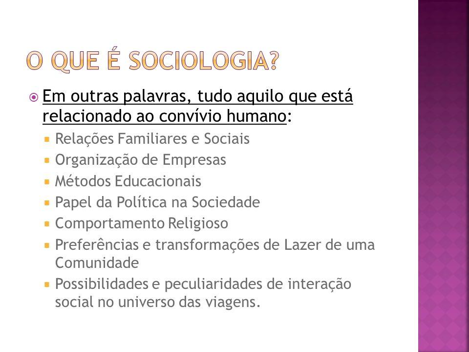 O que é sociologia Em outras palavras, tudo aquilo que está relacionado ao convívio humano: Relações Familiares e Sociais.
