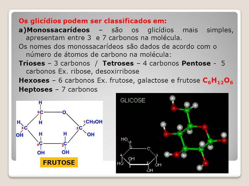 Os glicídios podem ser classificados em: a)Monossacarídeos – são os glicídios mais simples, apresentam entre 3 e 7 carbonos na molécula. Os nomes dos monossacarídeos são dados de acordo com o número de átomos de carbono na molécula: Trioses – 3 carbonos / Tetroses – 4 carbonos Pentose - 5 carbonos Ex. ribose, desoxirribose Hexoses – 6 carbonos Ex. frutose, galactose e frutose C6H12O6 Heptoses – 7 carbonos
