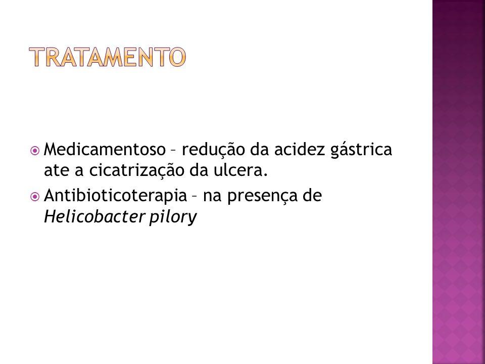 Tratamento Medicamentoso – redução da acidez gástrica ate a cicatrização da ulcera.