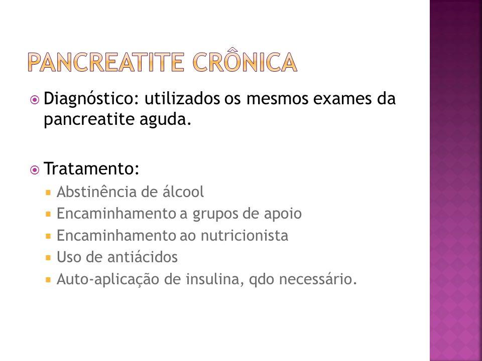 Pancreatite Crônica Diagnóstico: utilizados os mesmos exames da pancreatite aguda. Tratamento: Abstinência de álcool.