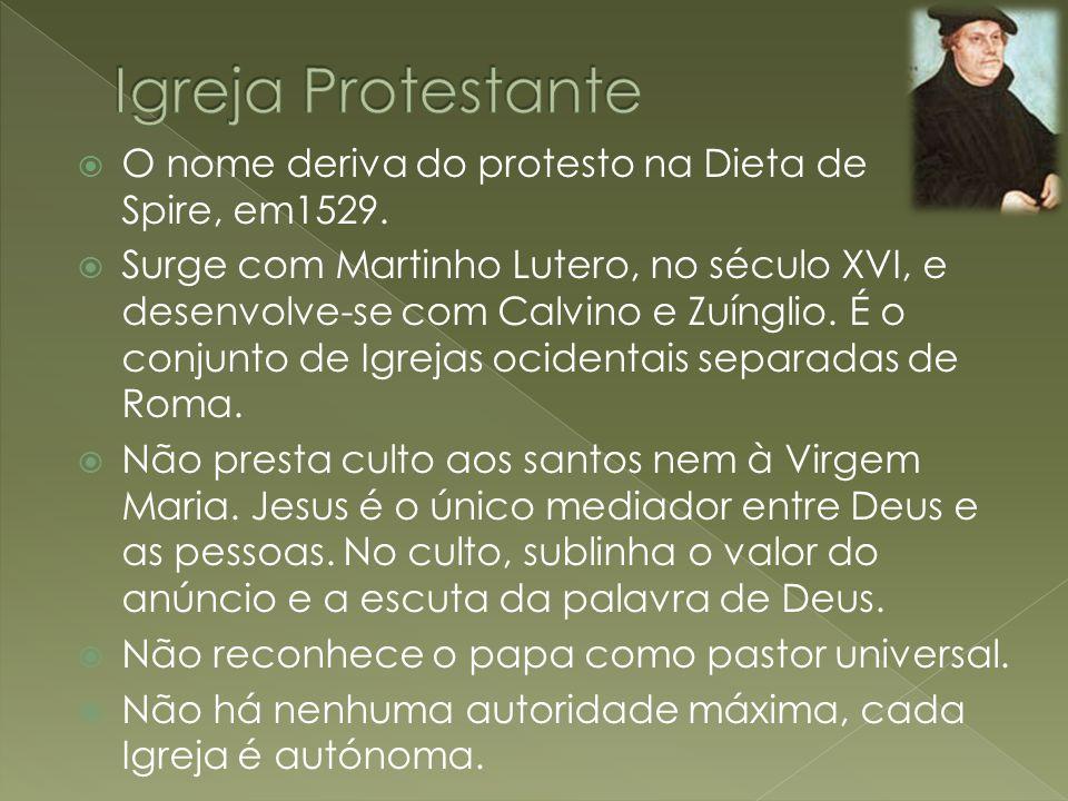 Igreja Protestante O nome deriva do protesto na Dieta de Spire, em1529.