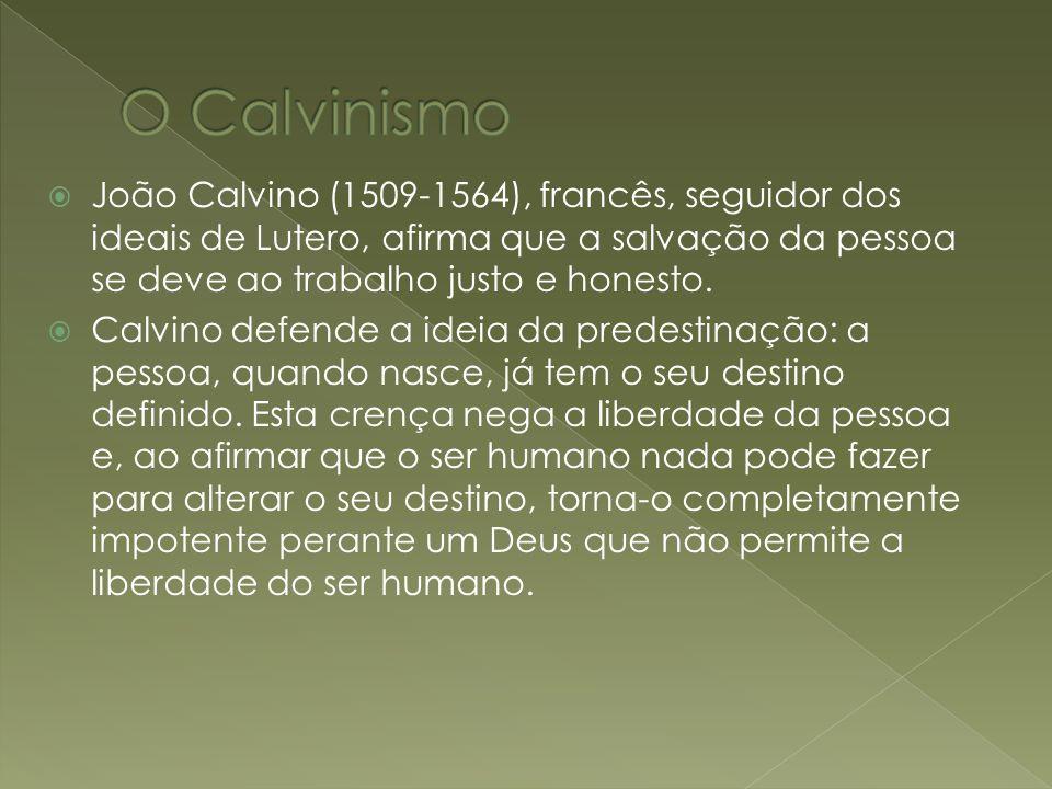 O Calvinismo João Calvino (1509-1564), francês, seguidor dos ideais de Lutero, afirma que a salvação da pessoa se deve ao trabalho justo e honesto.