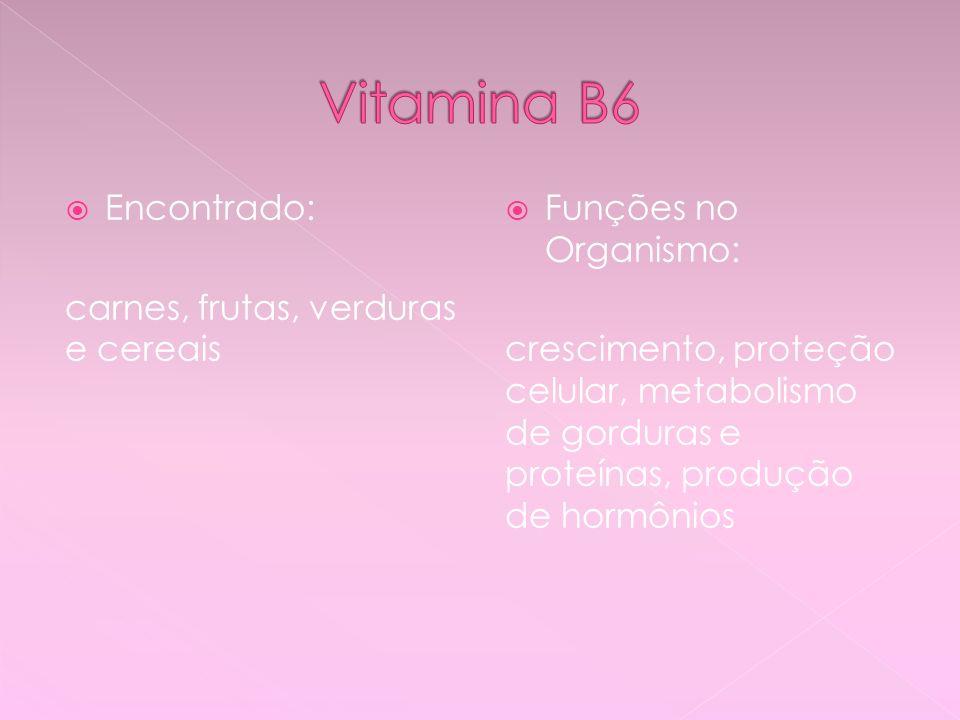Vitamina B6 Encontrado: carnes, frutas, verduras e cereais