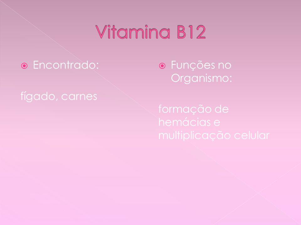 Vitamina B12 Encontrado: fígado, carnes Funções no Organismo: