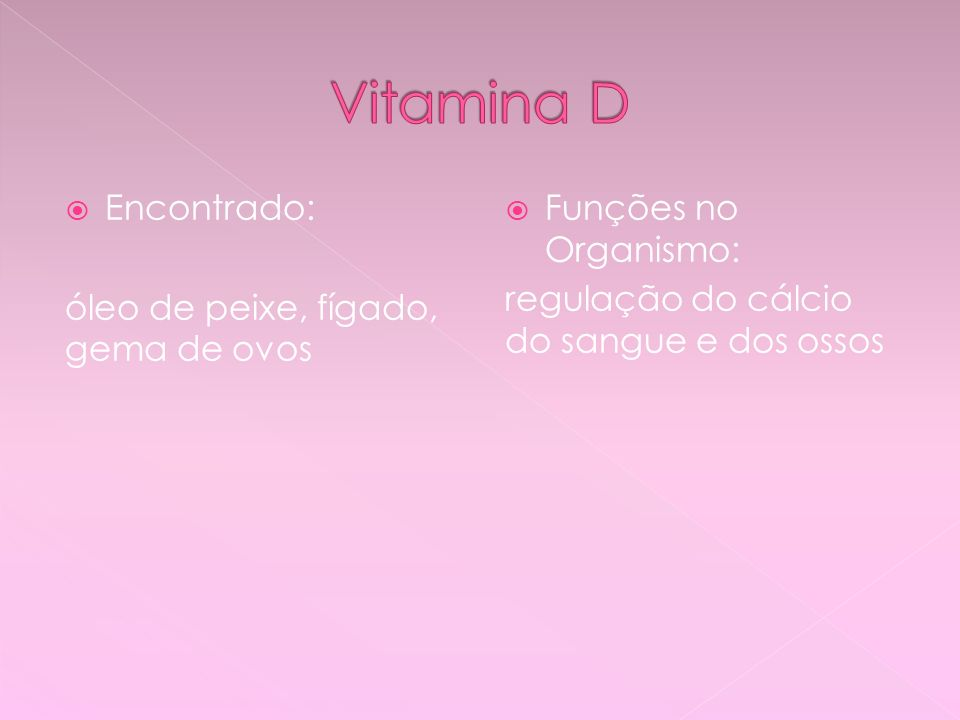 Vitamina D Encontrado: óleo de peixe, fígado, gema de ovos
