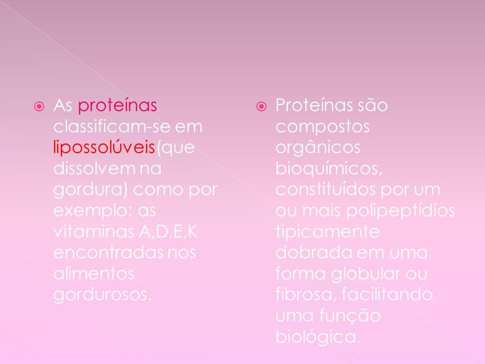 As proteínas classificam-se em lipossolúveis(que dissolvem na gordura) como por exemplo: as vitaminas A,D,E,K encontradas nos alimentos gordurosos.
