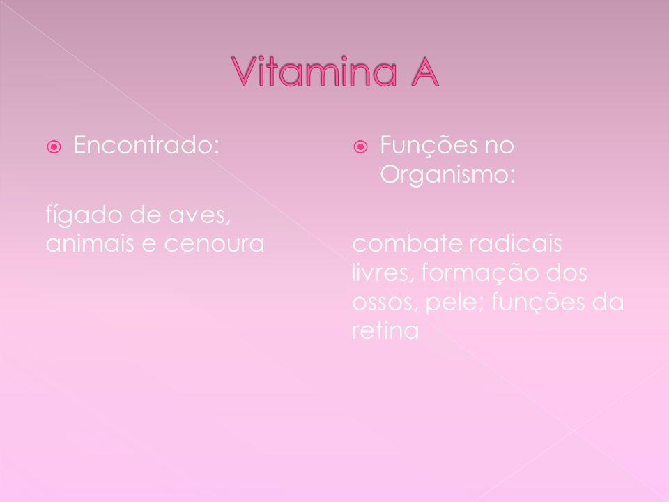 Vitamina A Encontrado: fígado de aves, animais e cenoura