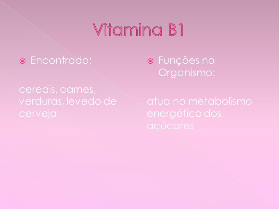 Vitamina B1 Encontrado: cereais, carnes, verduras, levedo de cerveja