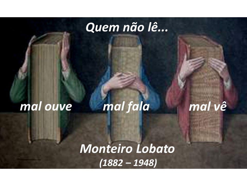 Quem não lê... mal ouve mal fala mal vê Monteiro Lobato (1882 – 1948)