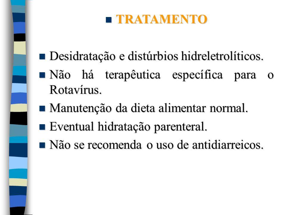 TRATAMENTO Desidratação e distúrbios hidreletrolíticos. Não há terapêutica específica para o Rotavírus.