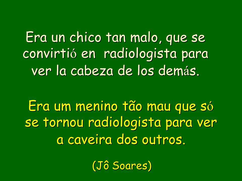 Era un chico tan malo, que se convirtió en radiologista para ver la cabeza de los demás.