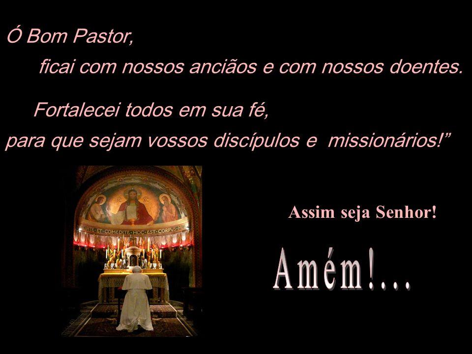 Amém!... Ó Bom Pastor, ficai com nossos anciãos e com nossos doentes.