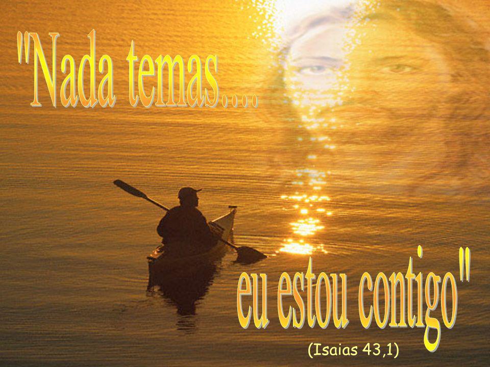Nada temas.... eu estou contigo (Isaias 43,1)