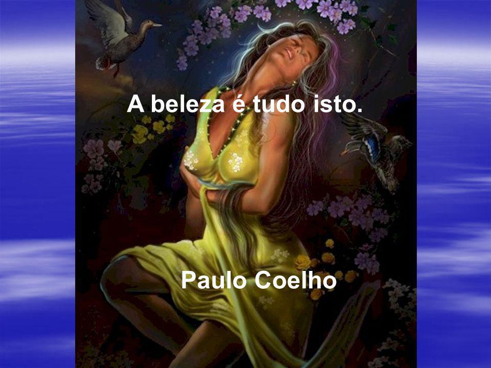 A beleza é tudo isto. Paulo Coelho