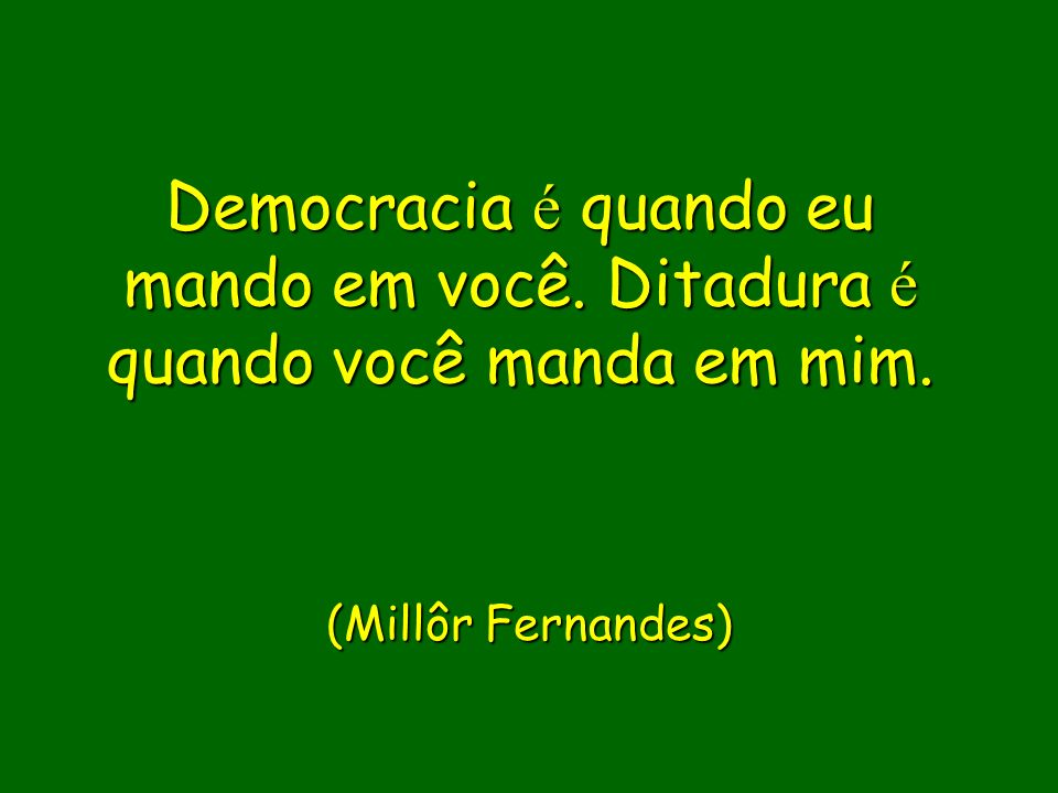 (Millôr Fernandes) Democracia é quando eu mando em você.