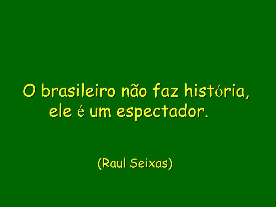 O brasileiro não faz história, ele é um espectador.