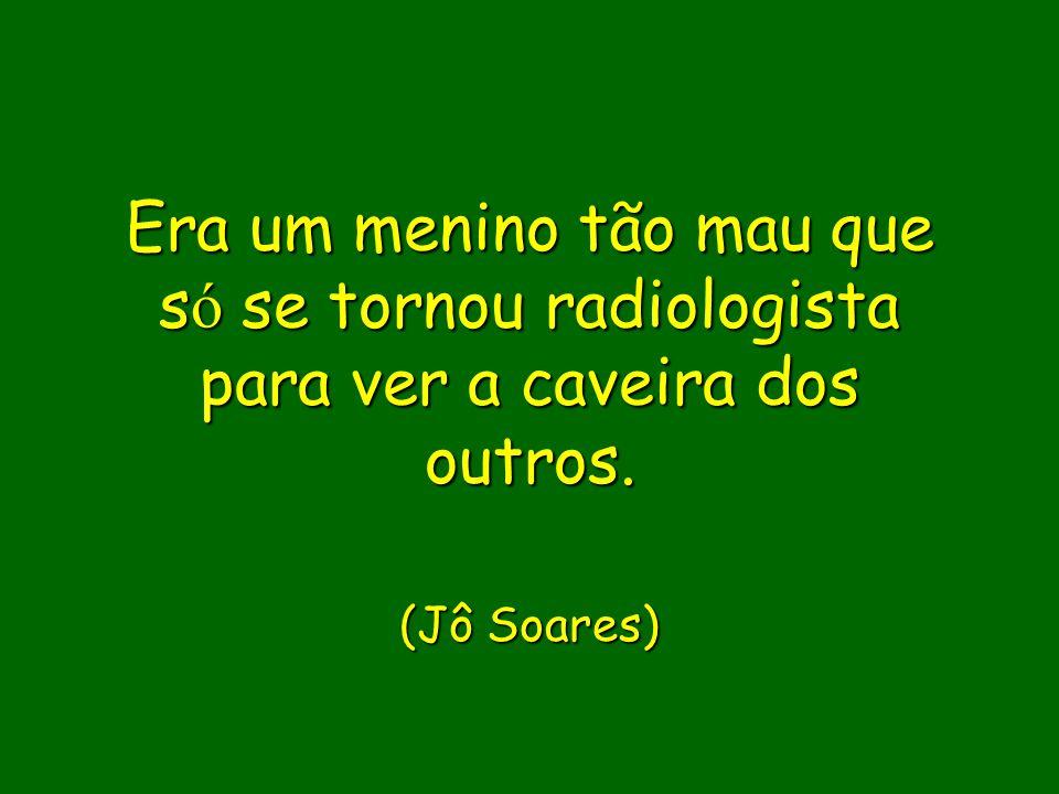 (Jô Soares) Era um menino tão mau que só se tornou radiologista para ver a caveira dos outros.