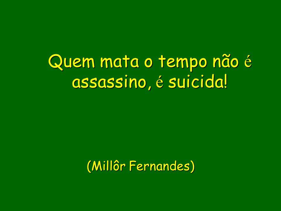 Quem mata o tempo não é assassino, é suicida!