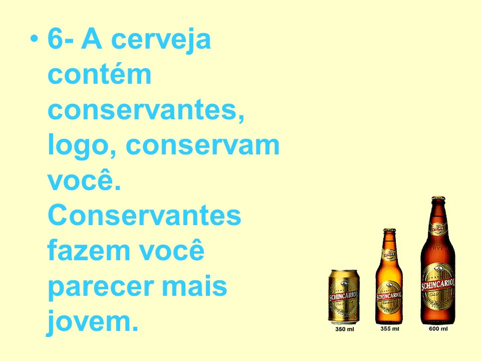 6- A cerveja contém conservantes, logo, conservam você