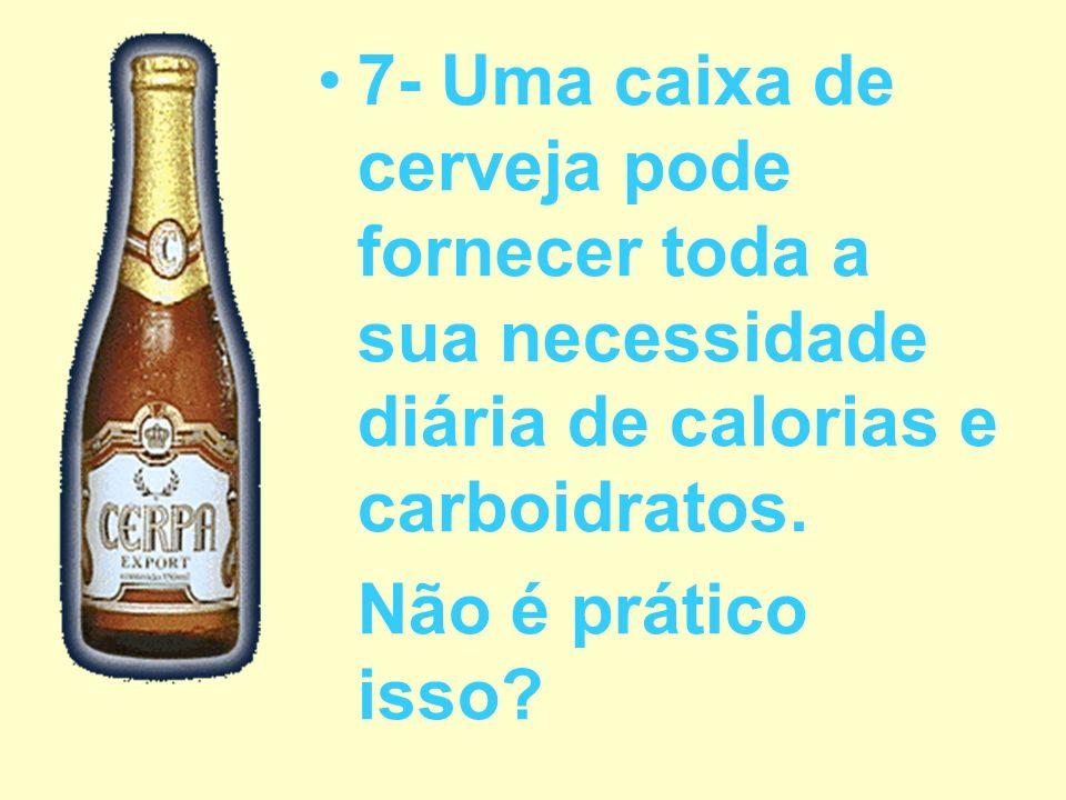 7- Uma caixa de cerveja pode fornecer toda a sua necessidade diária de calorias e carboidratos.