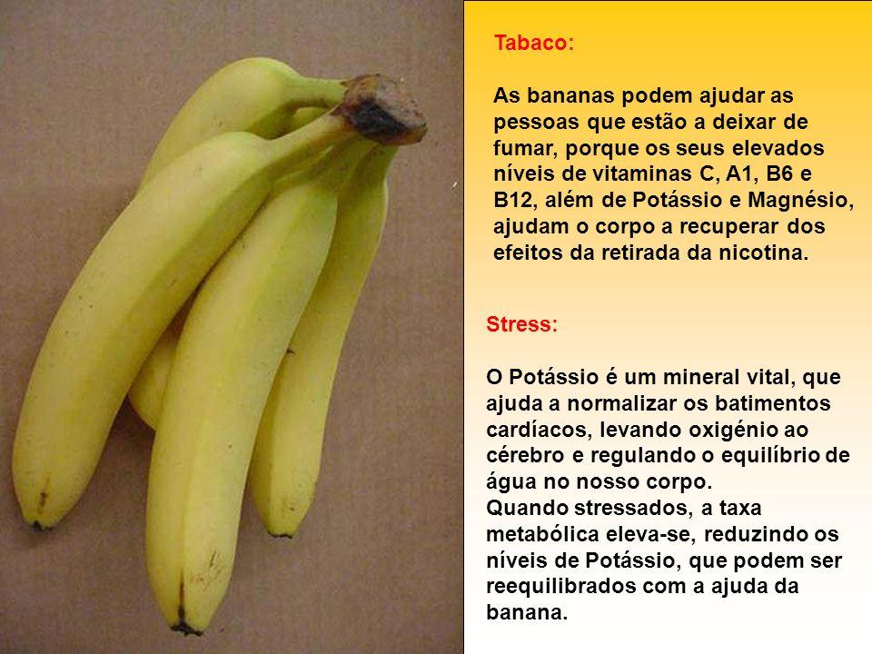 Tabaco: As bananas podem ajudar as pessoas que estão a deixar de fumar, porque os seus elevados níveis de vitaminas C, A1, B6 e B12, além de Potássio e Magnésio, ajudam o corpo a recuperar dos efeitos da retirada da nicotina.