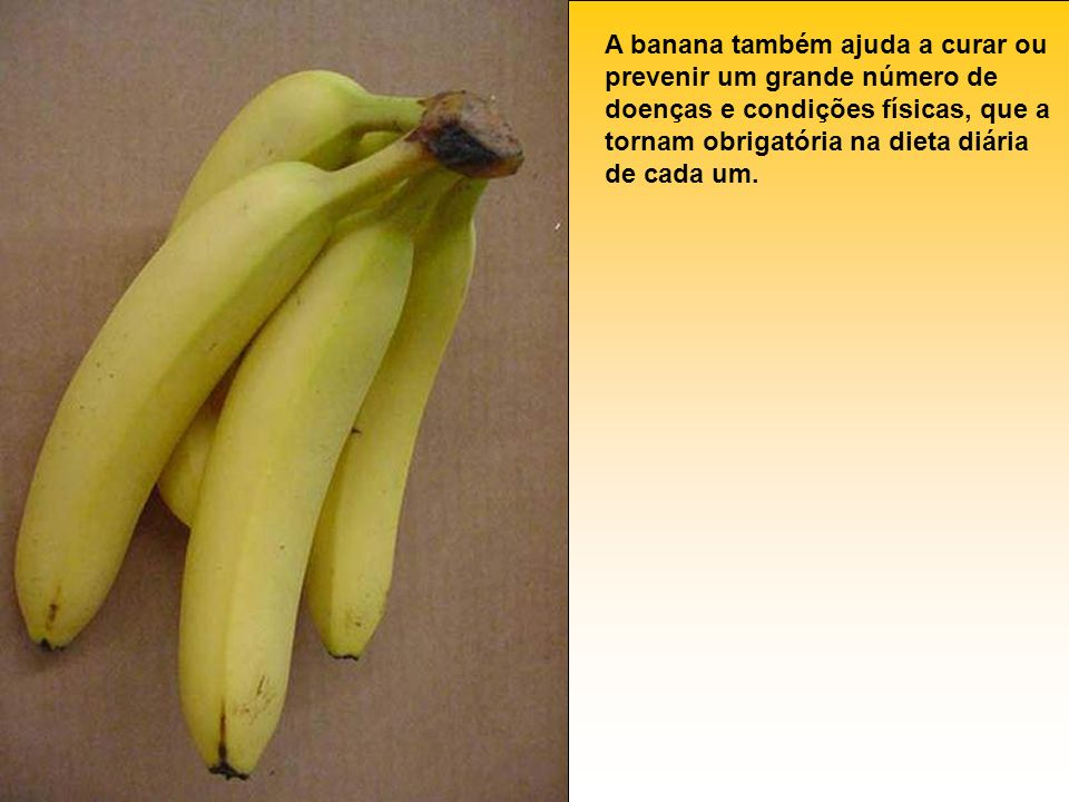A banana também ajuda a curar ou prevenir um grande número de doenças e condições físicas, que a tornam obrigatória na dieta diária de cada um.