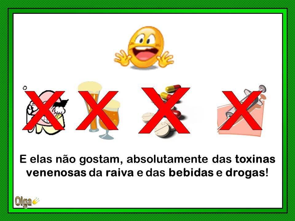 x x x x E elas não gostam, absolutamente das toxinas venenosas da raiva e das bebidas e drogas!