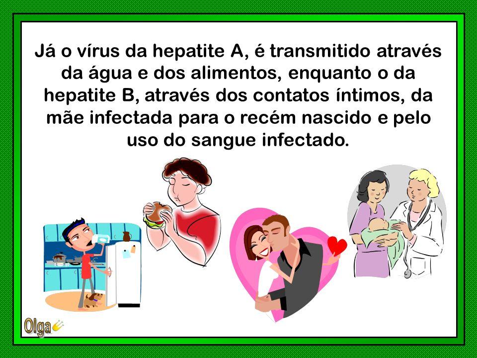Já o vírus da hepatite A, é transmitido através da água e dos alimentos, enquanto o da hepatite B, através dos contatos íntimos, da mãe infectada para o recém nascido e pelo uso do sangue infectado.