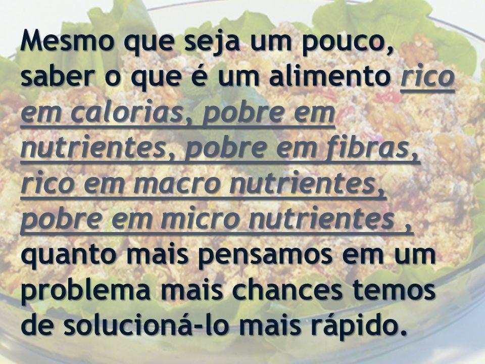 Mesmo que seja um pouco, saber o que é um alimento rico em calorias, pobre em nutrientes, pobre em fibras, rico em macro nutrientes, pobre em micro nutrientes , quanto mais pensamos em um problema mais chances temos de solucioná-lo mais rápido.
