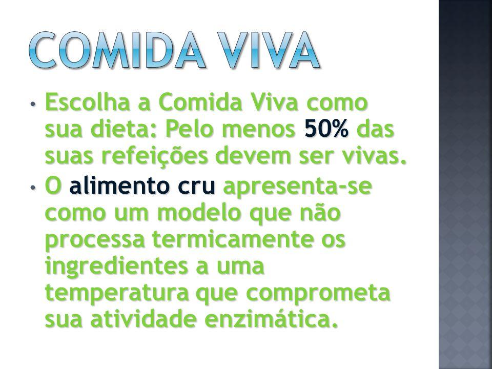 Comida viva Escolha a Comida Viva como sua dieta: Pelo menos 50% das suas refeições devem ser vivas.