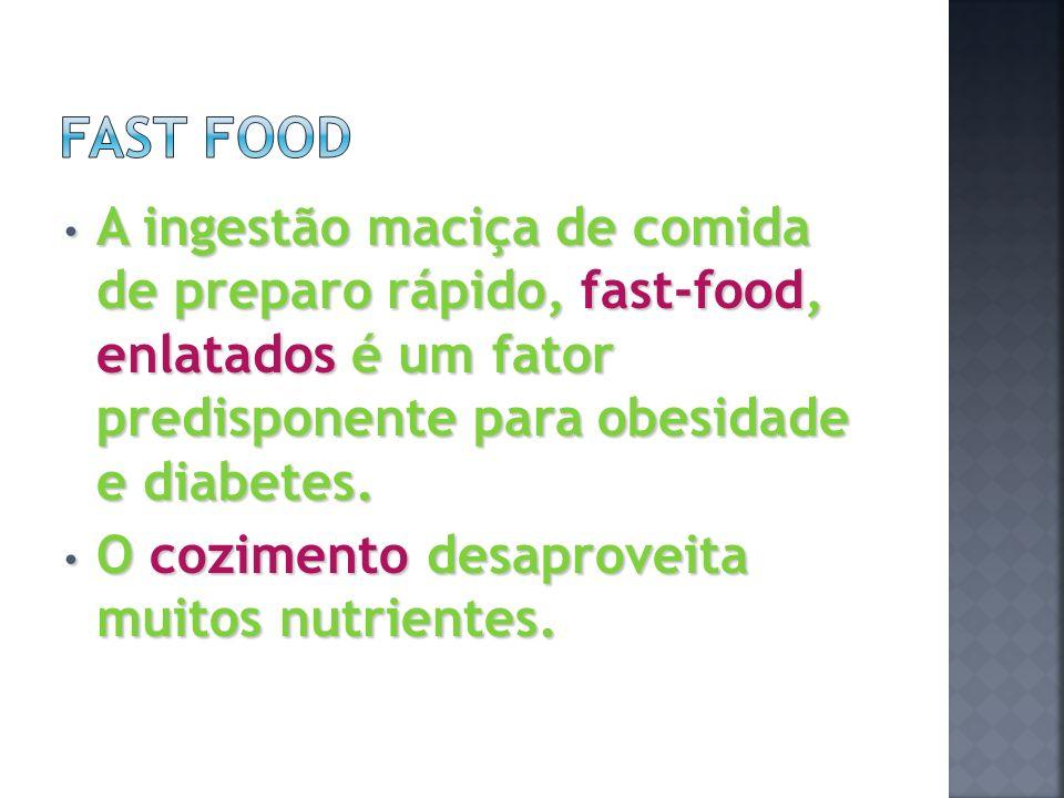 Fast Food A ingestão maciça de comida de preparo rápido, fast-food, enlatados é um fator predisponente para obesidade e diabetes.