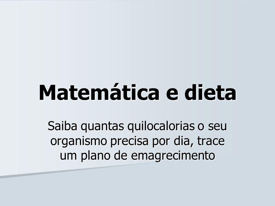 Matemática e dieta Saiba quantas quilocalorias o seu organismo precisa por dia, trace um plano de emagrecimento.