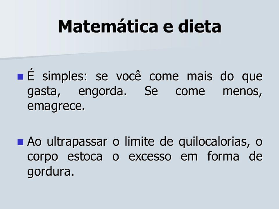 Matemática e dieta É simples: se você come mais do que gasta, engorda. Se come menos, emagrece.