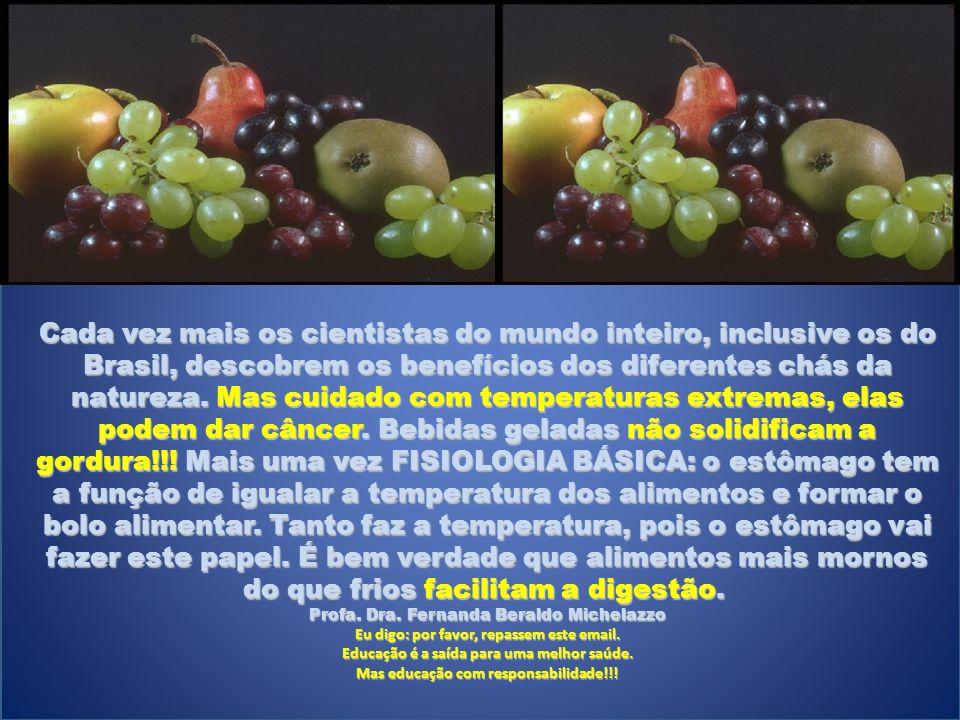 Cada vez mais os cientistas do mundo inteiro, inclusive os do Brasil, descobrem os benefícios dos diferentes chás da natureza. Mas cuidado com temperaturas extremas, elas podem dar câncer. Bebidas geladas não solidificam a gordura!!! Mais uma vez FISIOLOGIA BÁSICA: o estômago tem a função de igualar a temperatura dos alimentos e formar o bolo alimentar. Tanto faz a temperatura, pois o estômago vai fazer este papel. É bem verdade que alimentos mais mornos do que frios facilitam a digestão.