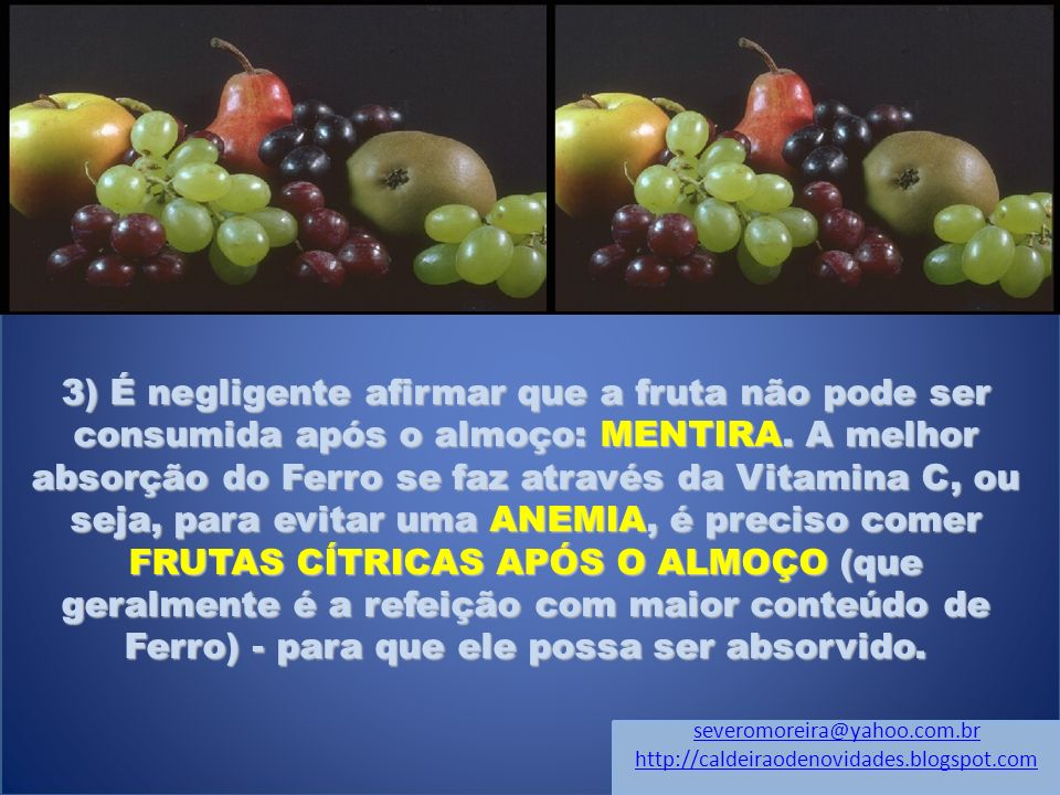 3) É negligente afirmar que a fruta não pode ser consumida após o almoço: MENTIRA. A melhor absorção do Ferro se faz através da Vitamina C, ou seja, para evitar uma ANEMIA, é preciso comer FRUTAS CÍTRICAS APÓS O ALMOÇO (que geralmente é a refeição com maior conteúdo de Ferro) - para que ele possa ser absorvido.