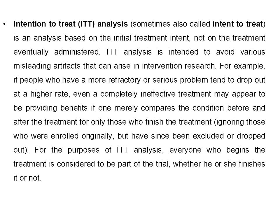 Intention to treat (ITT) analysis (sometimes also called intent to treat) is an analysis based on the initial treatment intent, not on the treatment eventually administered.