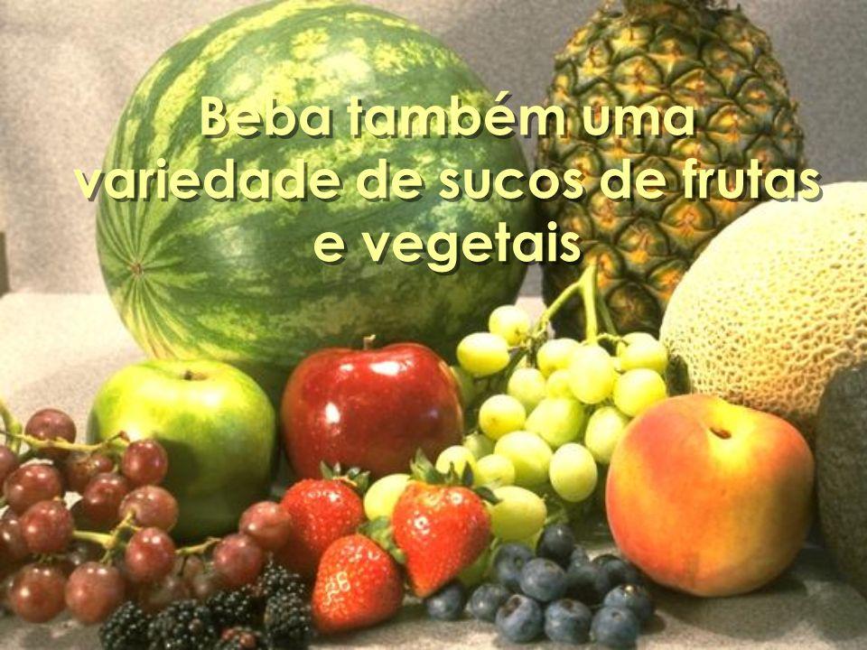Beba também uma variedade de sucos de frutas e vegetais