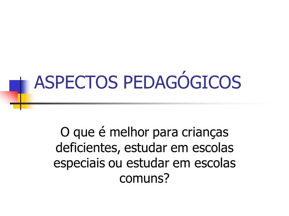 ASPECTOS PEDAGÓGICOS O que é melhor para crianças deficientes, estudar em escolas especiais ou estudar em escolas comuns