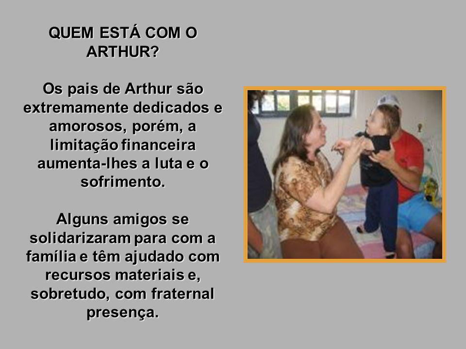 QUEM ESTÁ COM O ARTHUR Os pais de Arthur são extremamente dedicados e amorosos, porém, a limitação financeira aumenta-lhes a luta e o sofrimento.