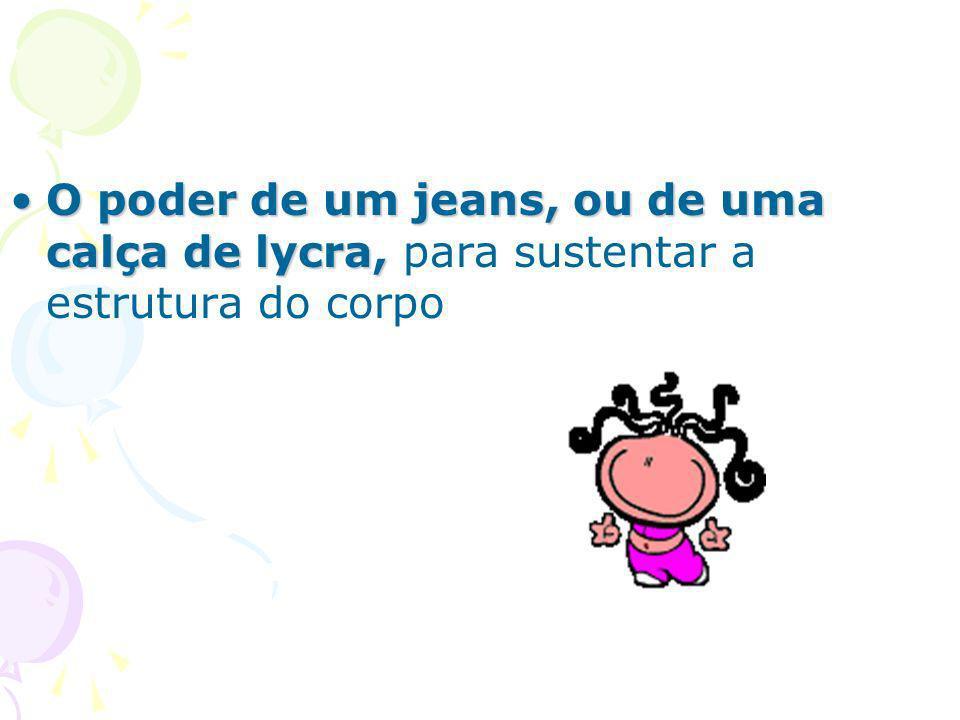 O poder de um jeans, ou de uma calça de lycra, para sustentar a estrutura do corpo