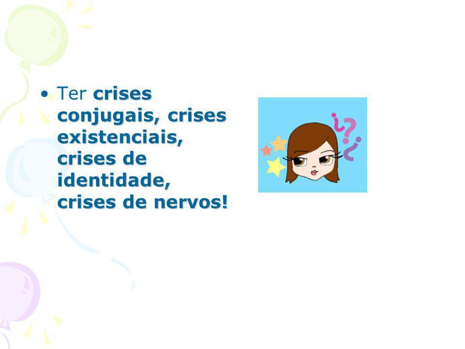 Ter crises conjugais, crises existenciais, crises de identidade, crises de nervos!