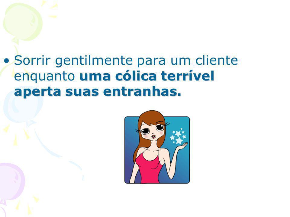 Sorrir gentilmente para um cliente enquanto uma cólica terrível aperta suas entranhas.